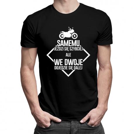 Samemu jeździ się szybciej ale we dwoje dojedzie się dalej - damska koszulka z nadrukiem