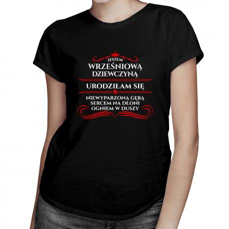 Jestem wrześniową dziewczyną, urodziłam się z sercem na dłoni, ogniem w duszy i niewyparzoną gębą - damska koszulka z nadrukiem