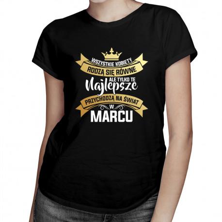 Wszystkie kobiety rodzą się równe, ale tylko te najlepsze przychodzą na świat w marcu - damska koszulka z nadrukiem