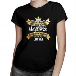 Wszystkie kobiety rodzą się równe, ale tylko te najlepsze przychodzą na świat w lutym - damska koszulka z nadrukiem