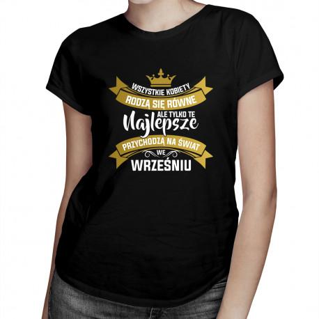 Wszystkie kobiety rodzą się równe, ale tylko te najlepsze przychodzą na świat we wrześniu - damska koszulka z nadrukiem