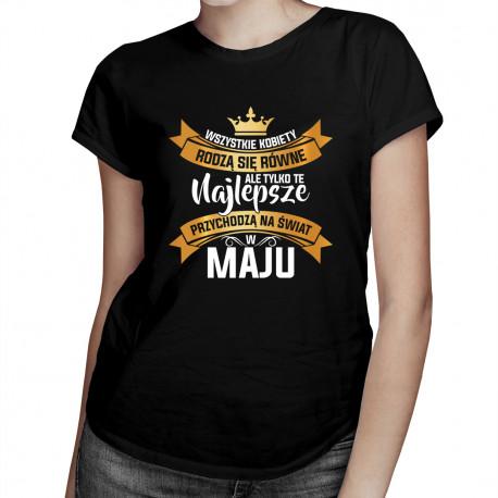 Wszystkie kobiety rodzą się równe, ale tylko te najlepsze przychodzą na świat w maju - damska koszulka z nadrukiem
