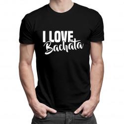I love bachata - męska lub damska koszulka z nadrukiem