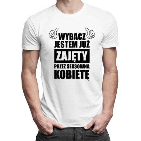 Wybacz jestem już zajęty przez seksowną kobietę - męska koszulka z nadrukiem