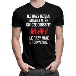 Ile razy dzisiaj mówiłem, że ćwiczę crossfit Ile razy mnie o to pytano - męska koszulka z nadrukiem