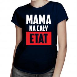 Mama na cały etat - damska koszulka z nadrukiem