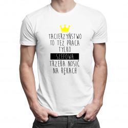 Tacierzyństwo, to też praca, tylko szefową trzeba nosić na rękach - męska koszulka z nadrukiem