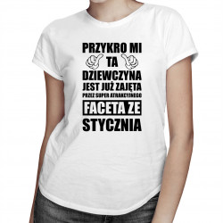 Przykro mi ta dziewczyna jest już zajęta przez faceta ze stycznia - damska koszulka z nadrukiem