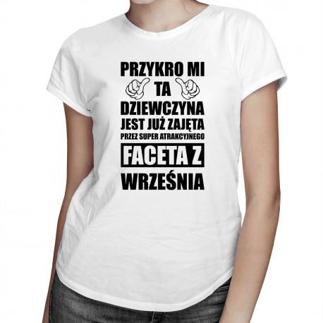 Przykro mi ta dziewczyna jest już zajęta przez faceta z września - damska koszulka z nadrukiem