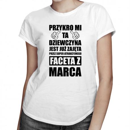 Przykro mi ta dziewczyna jest już zajęta przez faceta z marca - damska koszulka z nadrukiem