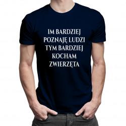 Im bardziej poznaję ludzi (...) - damska lub męska koszulka z nadrukiem