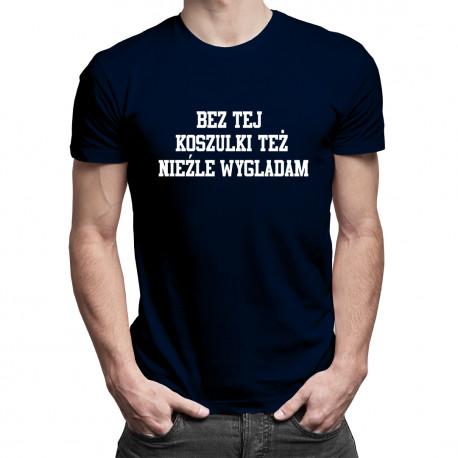 Bez tej koszulki też nieźle wyglądam