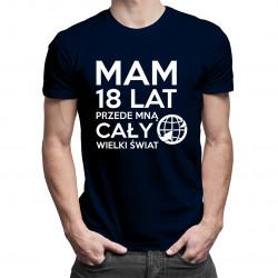 Mam 18 lat, przede mną cały świat - damska lub męska koszulka z nadrukiem