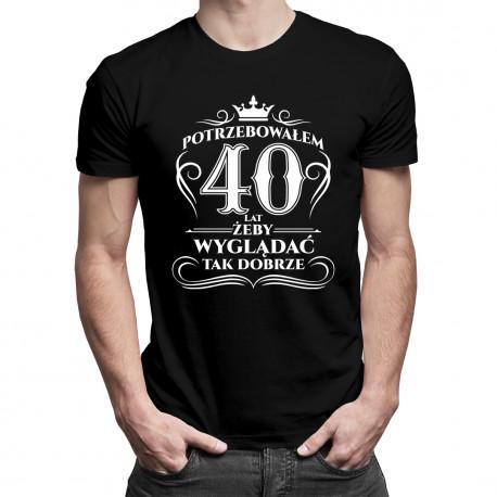 Potrzebowałem 40 lat, żeby wyglądać tak dobrze - męska koszulka z nadrukiem