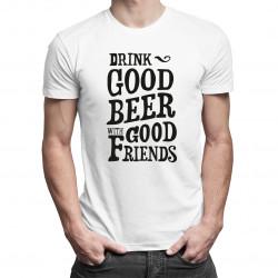 Drink good beer with good friends - damska lub męska koszulka z nadrukiem