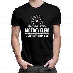 Urodzony by jeździć motocyklem, zmuszony do pracy - męska koszulka z nadrukiem