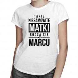 Takie niesamowite matki - marzec - damska koszulka z nadrukiem