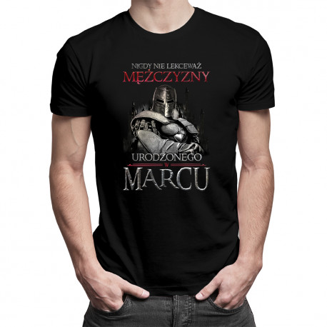 Nigdy nie lekceważ mężczyzny urodzonego w marcu - męska koszulka z nadrukiem