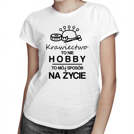 Krawiectwo to nie hobby - to mój sposób na życie - damska koszulka z nadrukiem