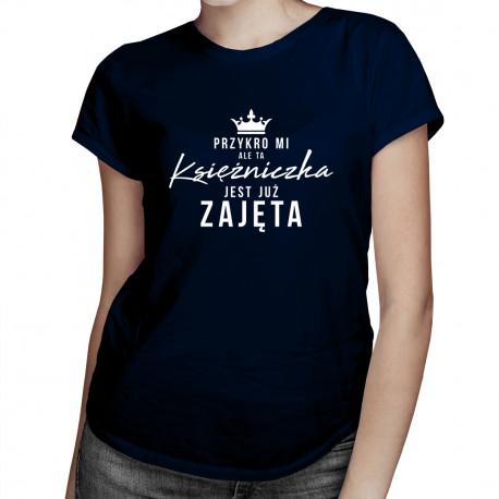 Przykro mi, ale ta księżniczka jest już zajęta - damska koszulka z nadrukiem