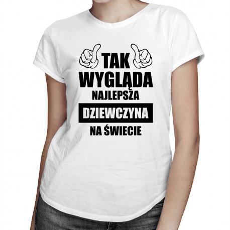 Tak wygląda najlepsza dziewczyna na świecie - damska koszulka z nadrukiem