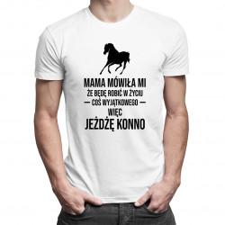 Mama mówiła mi, że będę robić w życiu coś wyjątkowego, więc jeżdżę konno - damska lub męska koszulka z nadrukiem