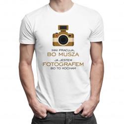 Inni pracują, bo muszą - ja jestem fotografem, bo to kocham - męska koszulka z nadrukiem