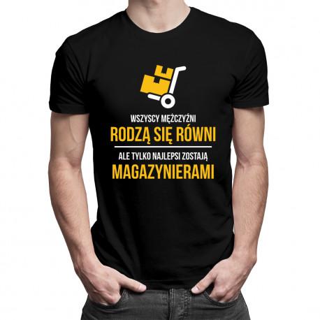Wszyscy mężczyźni rodzą się równi, ale tylko najlepsi zostają magazynierami - męska koszulka z nadrukiem