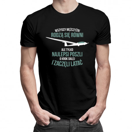 Wszyscy mężczyźni rodzą się równi, ale tylko najlepsi poszli o krok dalej i zaczęli latać - męska koszulka z nadrukiem