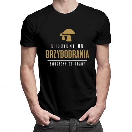 Urodzony do grzybobrania - zmuszony do pracy - męska koszulka z nadrukiem