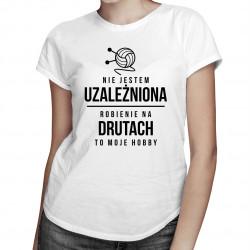 Nie jestem uzależniona - robienie na drutach to moje hobby - damska koszulka z nadrukiem