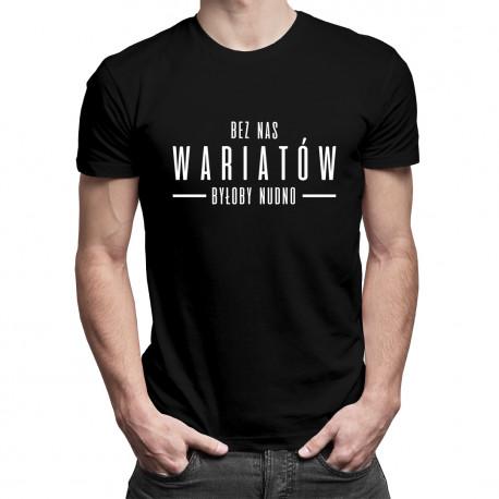 Bez nas wariatów byłoby nudno - męska koszulka z nadrukiem