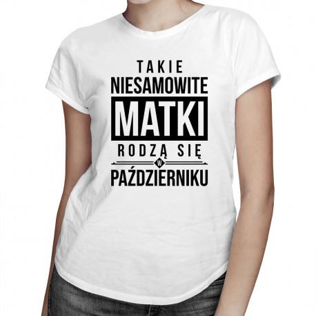 Takie niesamowite matki rodzą się w październiku - damska koszulka z nadrukiem