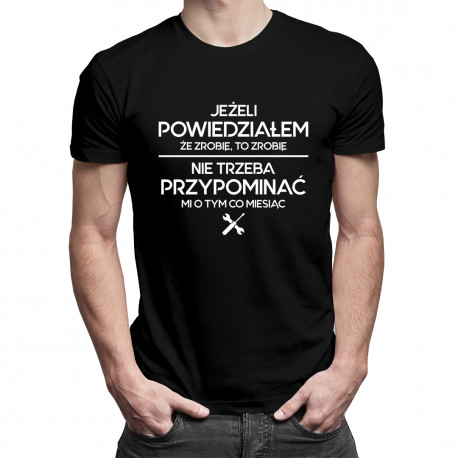 Jeżeli powiedziałem, że zrobię, to zrobię - nie trzeba przypominać mi o tym co miesiąc - męska koszulka z nadrukiem
