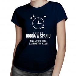Jestem dobra w spaniu, mogłabym to robić z zamkniętymi oczami - damska koszulka z nadrukiem