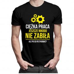 Ciężka praca jeszcze nikogo nie zabiła, ale po co ryzykować? - męska koszulka z nadrukiem