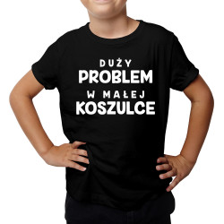 Duży problem w małej koszulce - dziecięca koszulka z nadrukiem