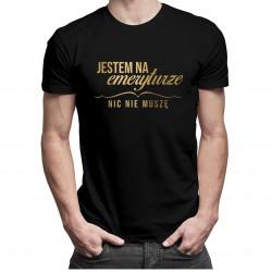 Jestem na emeryturzenic nie muszę - damska lub męska koszulka z nadrukiem