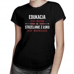 Edukacja jest ważna, ale strzelanie z łuku jest ważniejsze - damska koszulka z nadrukiem