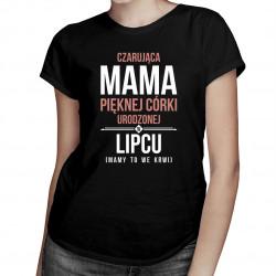 Czarująca mama pięknej córki urodzonej w lipcu - damska koszulka z nadrukiem