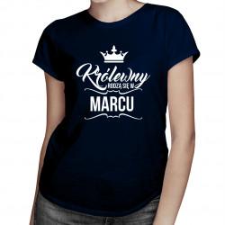 Królewny rodzą się w marcu - damska koszulka z nadrukiem