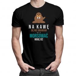 Na kawę się nie umawiam, ale morsować mogę iść - męska lub damska koszulka z nadrukiem