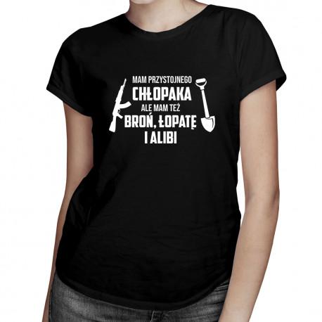 Mam przystojnego chłopaka, ale mam też broń, łopatę i alibi - damska koszulka z nadrukiem