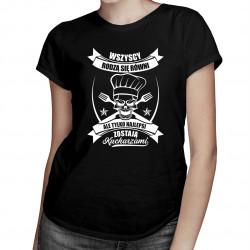 Wszyscy rodzą się równi, ale tylko najlepsi zostają kucharzami - damska koszulka z nadrukiem