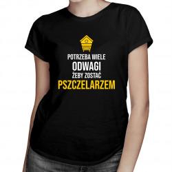 Potrzeba wiele odwagi, żeby zostać pszczelarzem - damska koszulka z nadrukiem