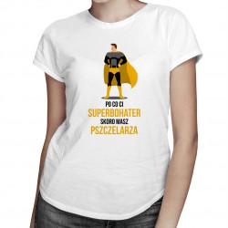 Po co Ci superbohater, skoro masz pszczelarza? - damska lub męska koszulka z nadrukiem