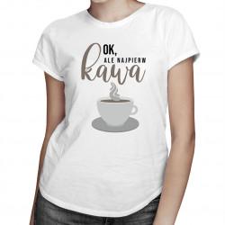 Ok, ale najpierw kawa - damska koszulka z nadrukiem