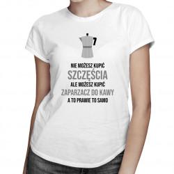 Nie możesz kupić szczęścia, ale możesz kupić zaparzacz do kawy, a to prawie to samo - damska koszulka z nadrukiem