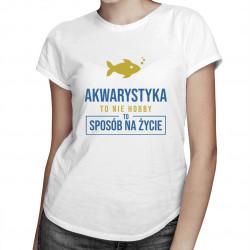 Akwarystyka  to nie hobby, to sposób na życie - damska koszulka z nadrukiem