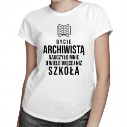 Bycie archiwistą nauczyło mnie o wiele więcej niż szkoła - damska koszulka z nadrukiem